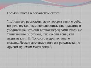 """Горький писал о лесковском сказе: """"...Люди его рассказов часто говорят сами о"""