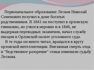 Первоначальное образование Лесков Николай Семенович получил в доме богатых р