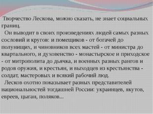 Творчество Лескова, можно сказать, не знает социальных границ. Он выводит в