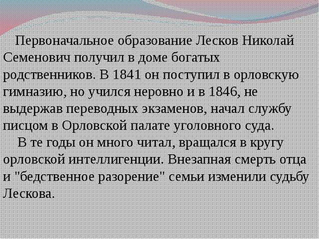 Первоначальное образование Лесков Николай Семенович получил в доме богатых р...