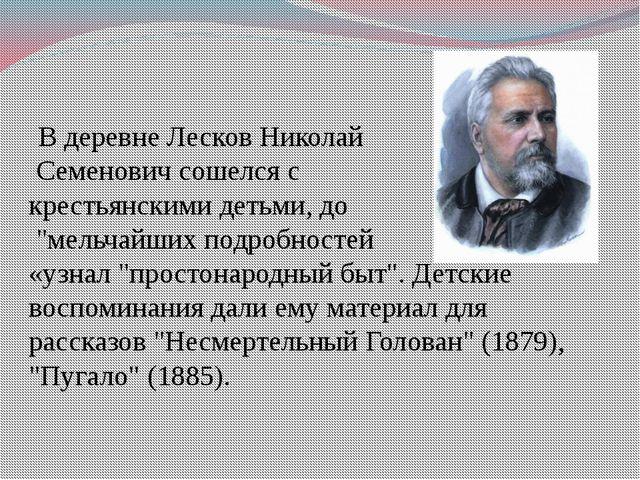 """В деревне Лесков Николай Семенович сошелся с крестьянскими детьми, до """"мельч..."""