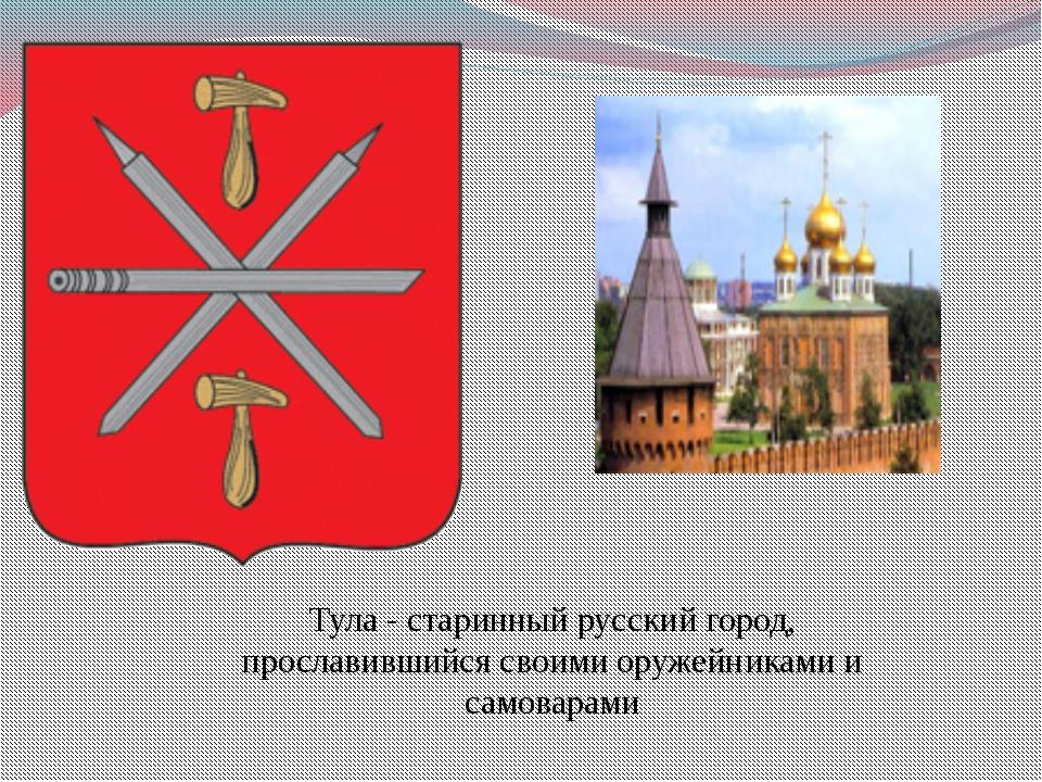 Тула - старинный русский город, прославившийся своими оружейниками и самоварами