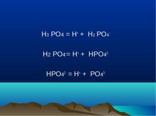 H3 PO4 = H+ + H2 PO4- H2 PO4-= H+ + HPO42- HPO42- = H+ + PO43-
