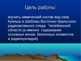 Цель работы: изучить химический состав вод озер Куяныш и Шаблиш Восточно-Урал