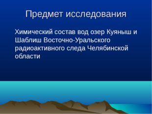 Предмет исследования Химический состав вод озер Куяныш и Шаблиш Восточно-Урал