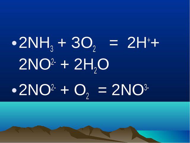 2NН3 + ЗО2 = 2Н++ 2NO2- + 2Н2О 2NO2- + О2 = 2NO3-