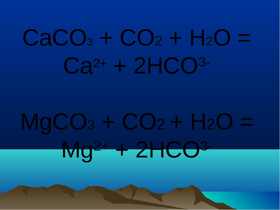 CaCO3 + CO2 + H2O = Сa2+ + 2HCO3- MgCO3 + CO2 + H2O = Mg2+ + 2HCO3-