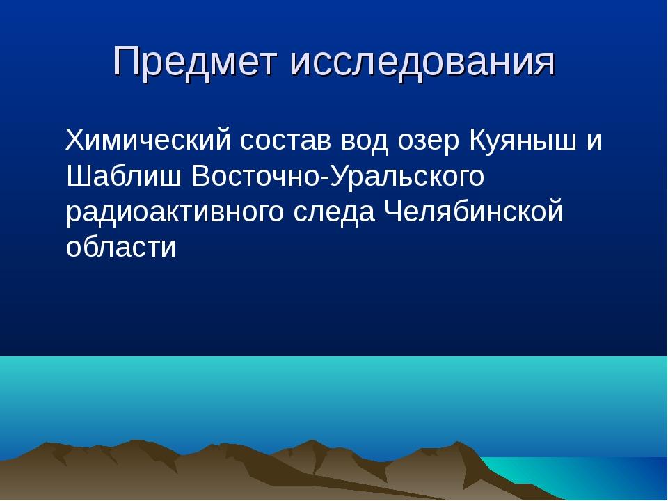 Предмет исследования Химический состав вод озер Куяныш и Шаблиш Восточно-Урал...