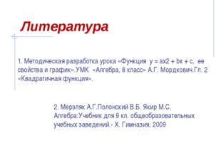 Литература 1. Методическая разработка урока «Функция у = ах2 + bx + с, ее сво