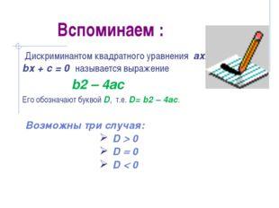 Вспоминаем : Дискриминантом квадратного уравнения ах2 + bх + с = 0 называется