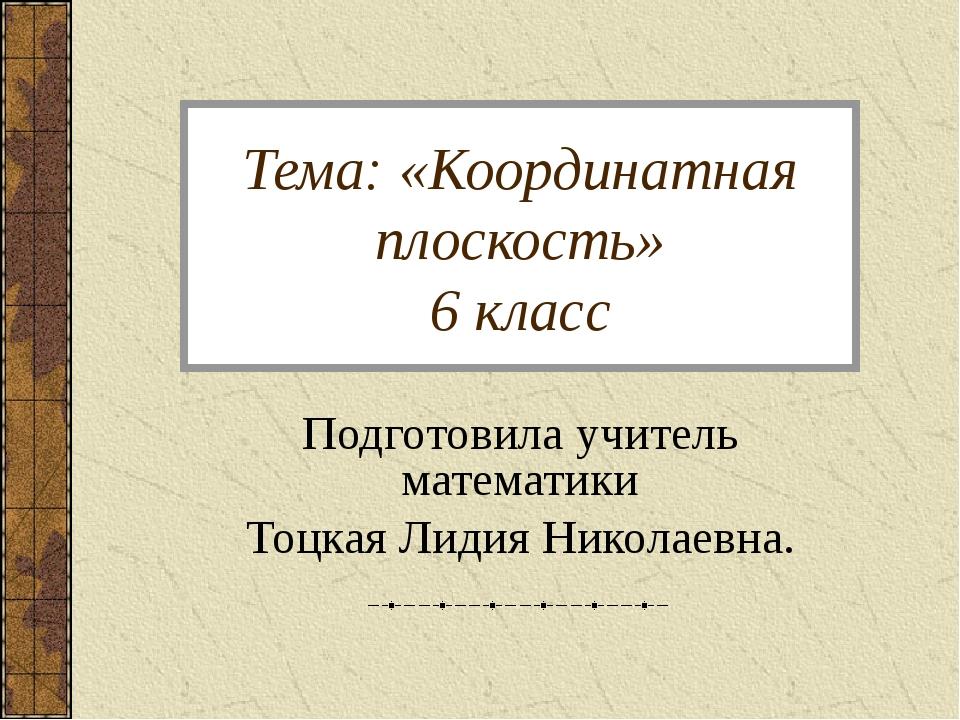 Тема: «Координатная плоскость» 6 класс Подготовила учитель математики Тоцкая...