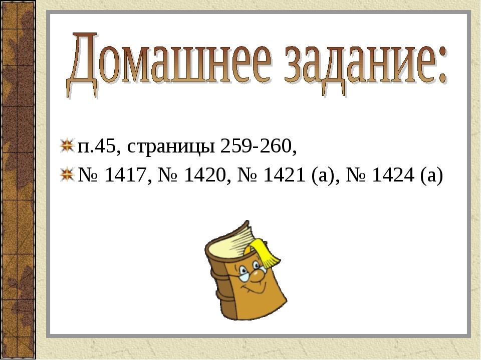 п.45, страницы 259-260, № 1417, № 1420, № 1421 (а), № 1424 (а)