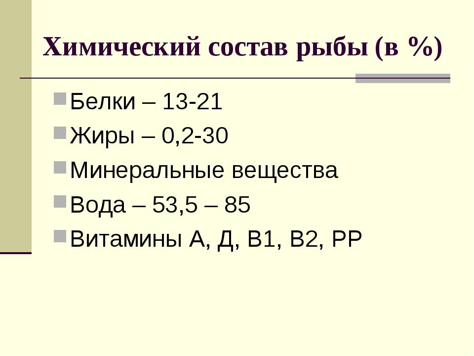 Химический состав рыбы (в %) Белки – 13-21 Жиры – 0,2-30 Минеральные вещества...