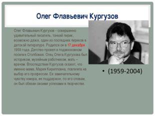 Олег Флавьевич Кургузов Олег Флавьевич Кургузов - совершенно удивительный пис
