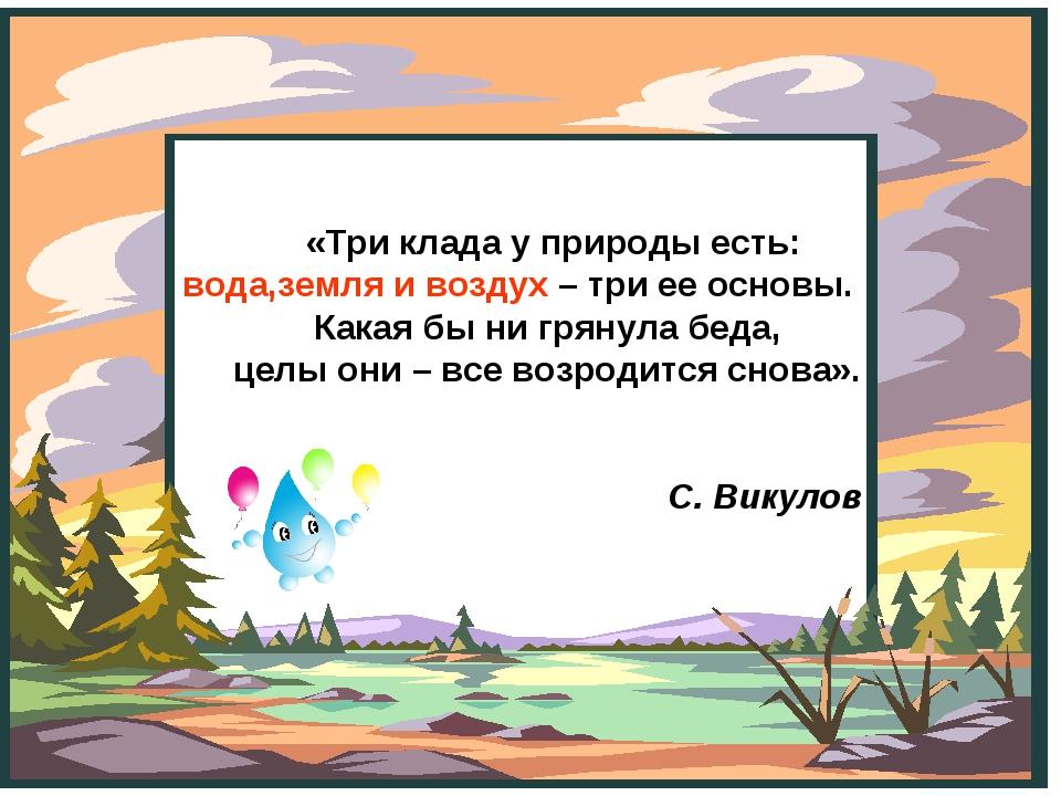 «Три клада у природы есть: вода,земля и воздух – три ее основы. Какая бы ни...