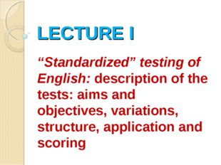 """LECTURE I """"Standardized"""" testing of English: description of the tests: aims a"""