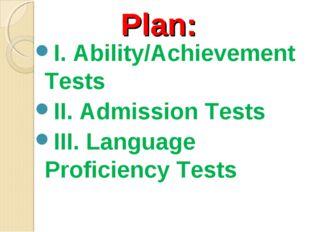 Plan: I. Ability/Achievement Tests II. Admission Tests III. Language Proficie