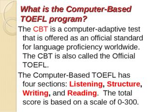 What is the Computer-Based TOEFL program? The CBT is a computer-adaptive tes