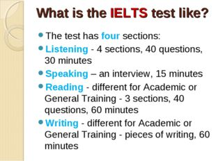 What is the IELTS test like? The test has four sections: Listening - 4 sectio
