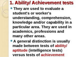 1. Ability/ Achievement tests They are used to evaluate a student's or worker