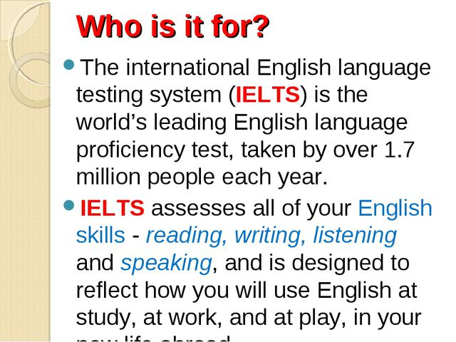 Who is it for? The international English language testing system (IELTS) is t...