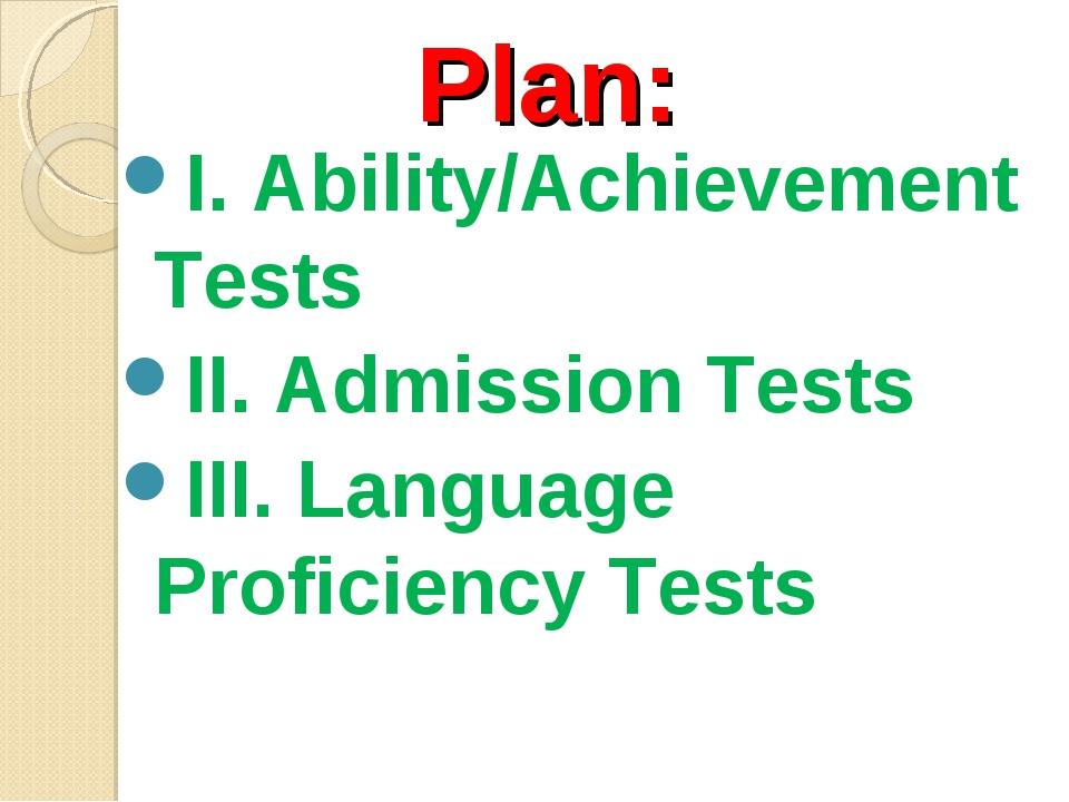 Plan: I. Ability/Achievement Tests II. Admission Tests III. Language Proficie...