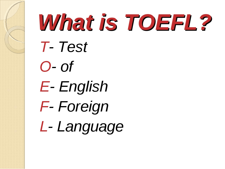 What is TOEFL? T- Test O- of E- English F- Foreign L- Language