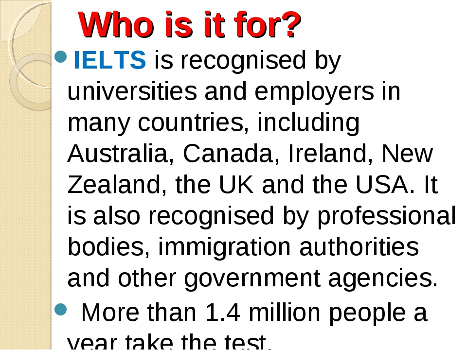 Who is it for? IELTS is recognised by universities and employers in many coun...