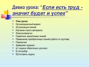 """Девиз урока: """"Если есть труд - значит будет и успех"""" План урока: Организацион"""