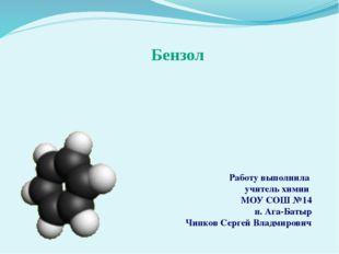 Бензол Работу выполнила учитель химии МОУ СОШ №14 п. Ага-Батыр Чипков Сергей