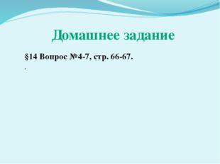 Домашнее задание §14 Вопрос №4-7, стр. 66-67. .