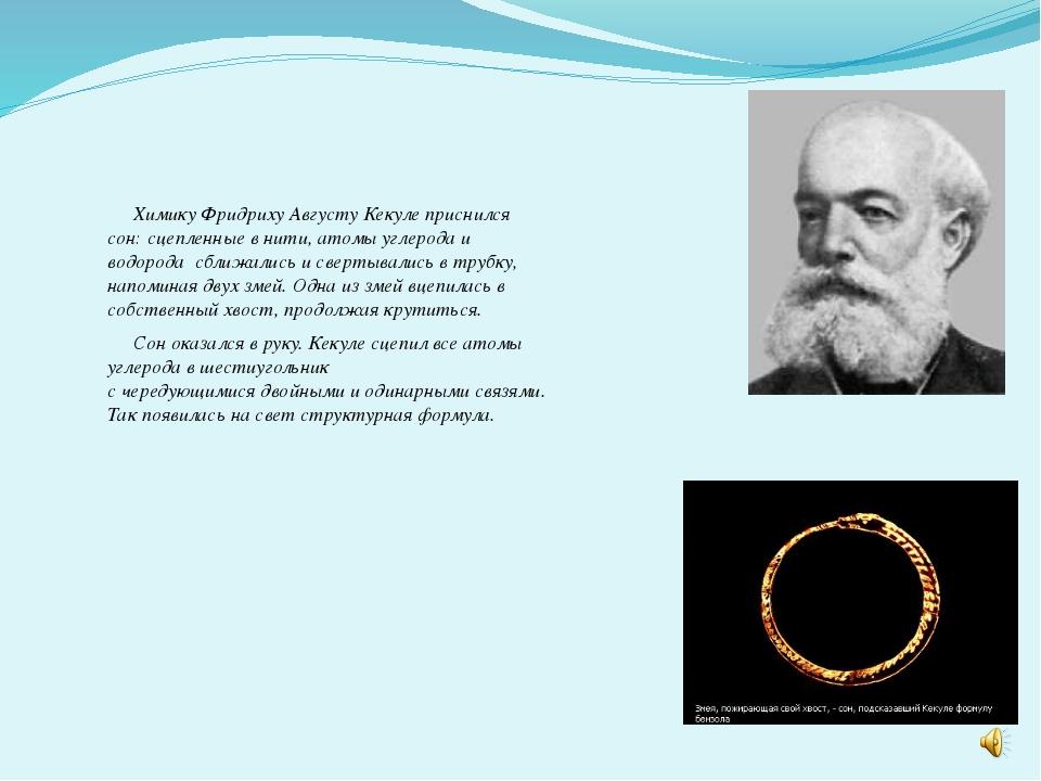 Химику Фридриху Августу Кекуле приснился сон: сцепленные в нити, атомы углер...