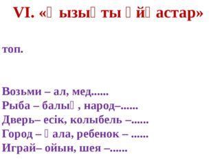 VI. «Қызықты ұйқастар» I топ. Возьми – ал, мед...... Рыба – балық, народ–....