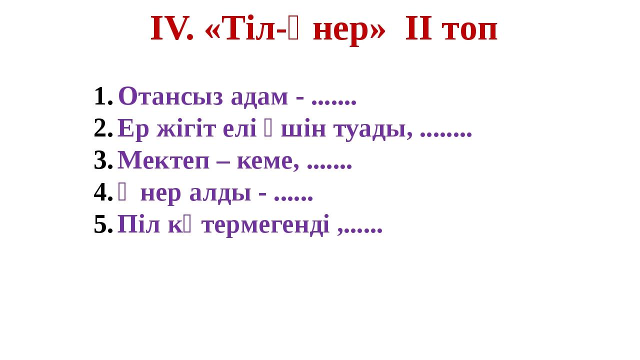 ІV. «Тіл-өнер» ІІ топ Отансыз адам - ....... Ер жігіт елі үшін туады, ..........