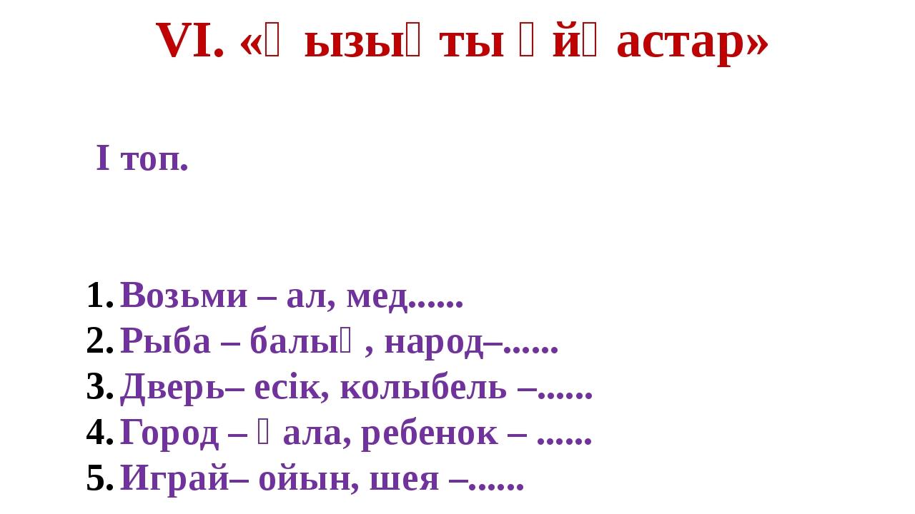 VI. «Қызықты ұйқастар» I топ. Возьми – ал, мед...... Рыба – балық, народ–.......
