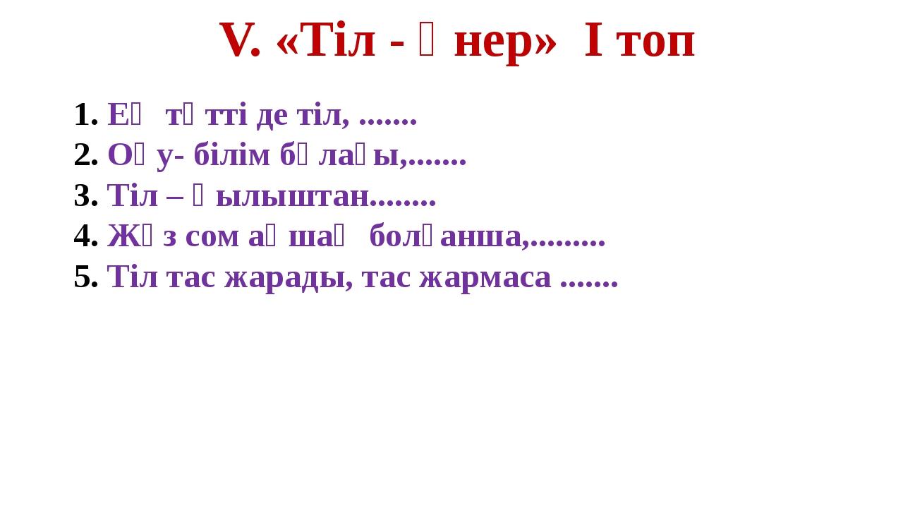V. «Тіл - өнер» І топ Ең тәтті де тіл, ....... Оқу- білім бұлағы,....... Тіл...