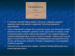 К «Ревизору» Николай Первый, видимо, отнёсся как к забавному водевилю, лишённ