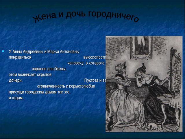 У Анны Андреевны и Марьи Антоновны свои заботы: понравиться высокопоставленно...