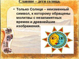 Славяне – дети солнца. Только Солнце – неизменный символ, к которому обращен