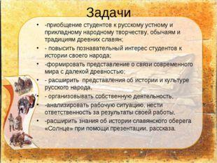 Задачи -приобщение студентов к русскому устному и прикладному народному творч