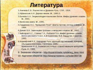 Литература 1.Аничков Е.В. Язычество и Древняя Русь. СПб., 1914. 2.Афанасьев А