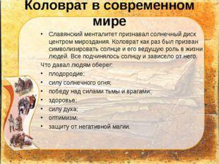 Коловрат в современном мире Славянский менталитет признавал солнечный диск це