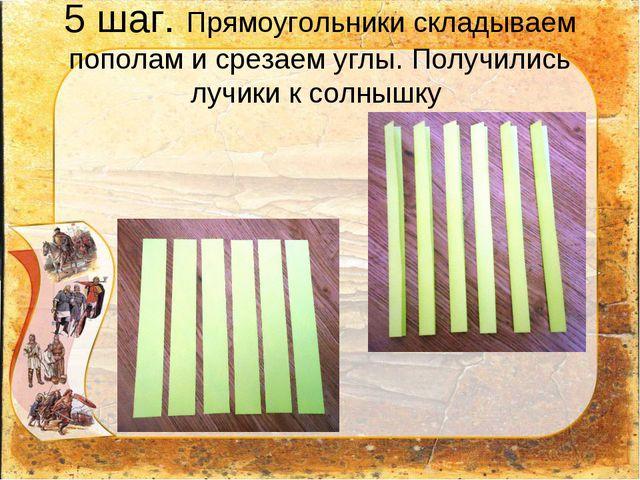 5 шаг. Прямоугольники складываем пополам и срезаем углы. Получились лучики к...