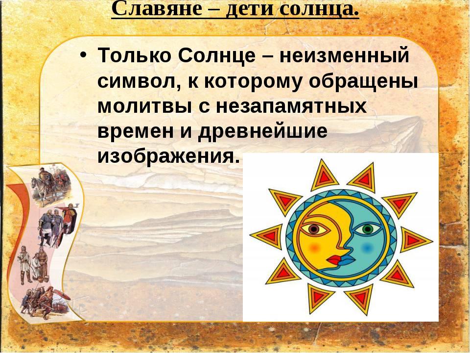 Славяне – дети солнца. Только Солнце – неизменный символ, к которому обращен...