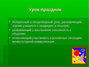 Урок-праздник Интересный и плодотворный урок, расширяющий знания учащихся о т