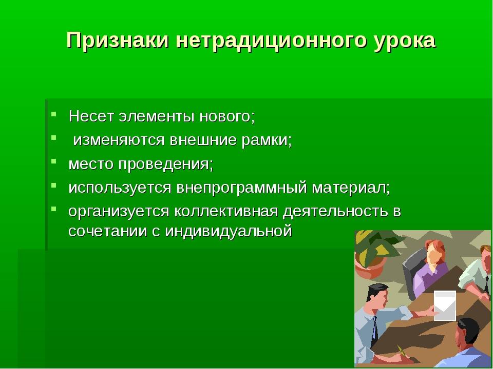 Признаки нетрадиционного урока Несет элементы нового; изменяются внешние рамк...