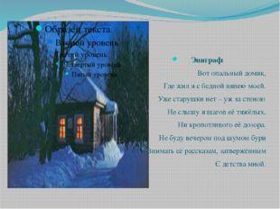 Эпиграф: Вот опальный домик, Где жил я с бедной нянею моей. Уже старушки нет