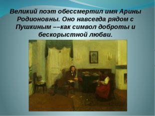 Великий поэт обессмертил имя Арины Родионовны. Оно навсегда рядом с Пушкиным