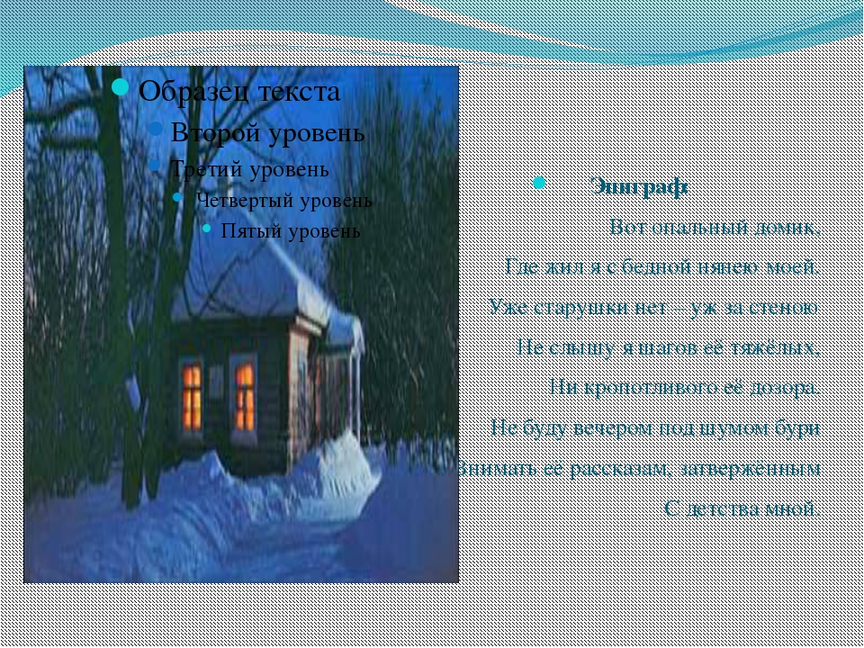 Эпиграф: Вот опальный домик, Где жил я с бедной нянею моей. Уже старушки нет...