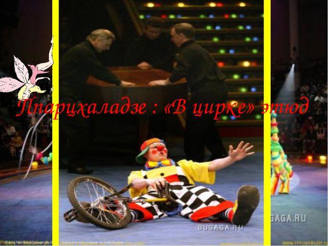 Ппарцхаладзе : «В цирке» этюд